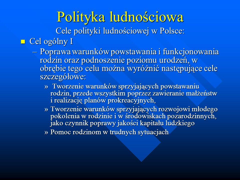 Polityka ludnościowa Cele polityki ludnościowej w Polsce: Cel ogólny I Cel ogólny I –Poprawa warunków powstawania i funkcjonowania rodzin oraz podnoszenie poziomu urodzeń, w obrębie tego celu można wyróżnić następujące cele szczegółowe: » Tworzenie warunków sprzyjających powstawaniu rodzin, przede wszystkim poprzez zawieranie małżeństw i realizację planów prokreacyjnych, »Tworzenie warunków sprzyjających rozwojowi młodego pokolenia w rodzinie i w środowiskach pozarodzinnych, jako czynnik poprawy jakości kapitału ludzkiego »Pomoc rodzinom w trudnych sytuacjach