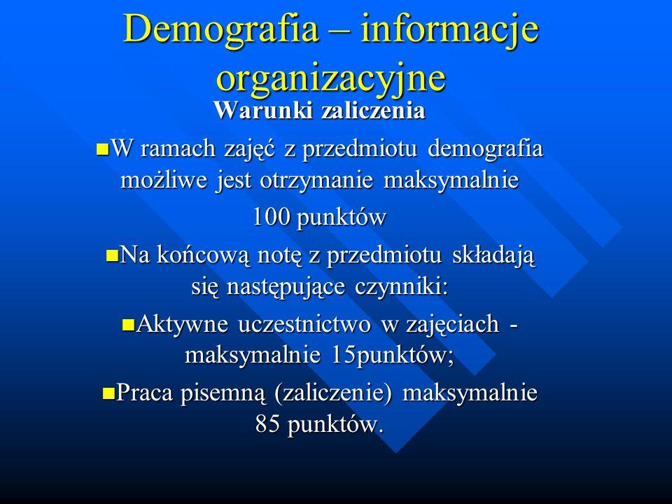 Demografia – informacje organizacyjne Warunki zaliczenia W ramach zajęć z przedmiotu demografia możliwe jest otrzymanie maksymalnie W ramach zajęć z przedmiotu demografia możliwe jest otrzymanie maksymalnie 100 punktów Na końcową notę z przedmiotu składają się następujące czynniki: Na końcową notę z przedmiotu składają się następujące czynniki: Aktywne uczestnictwo w zajęciach - maksymalnie 15punktów; Aktywne uczestnictwo w zajęciach - maksymalnie 15punktów; Praca pisemną (zaliczenie) maksymalnie 85 punktów.