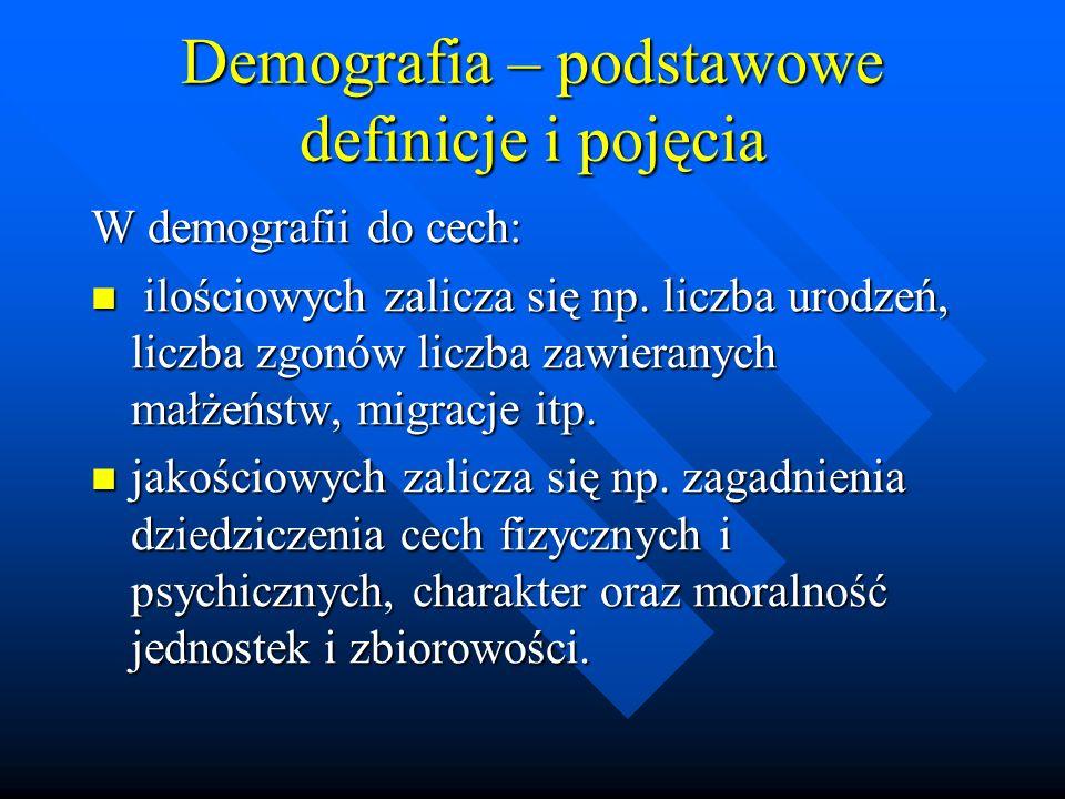 Demografia – podstawowe definicje i pojęcia Uwzględniając podaną powyżej klasyfikację cech możemy mówić o: Demografii ilościowej Demografii ilościowej Demografii jakościowej Demografii jakościowej