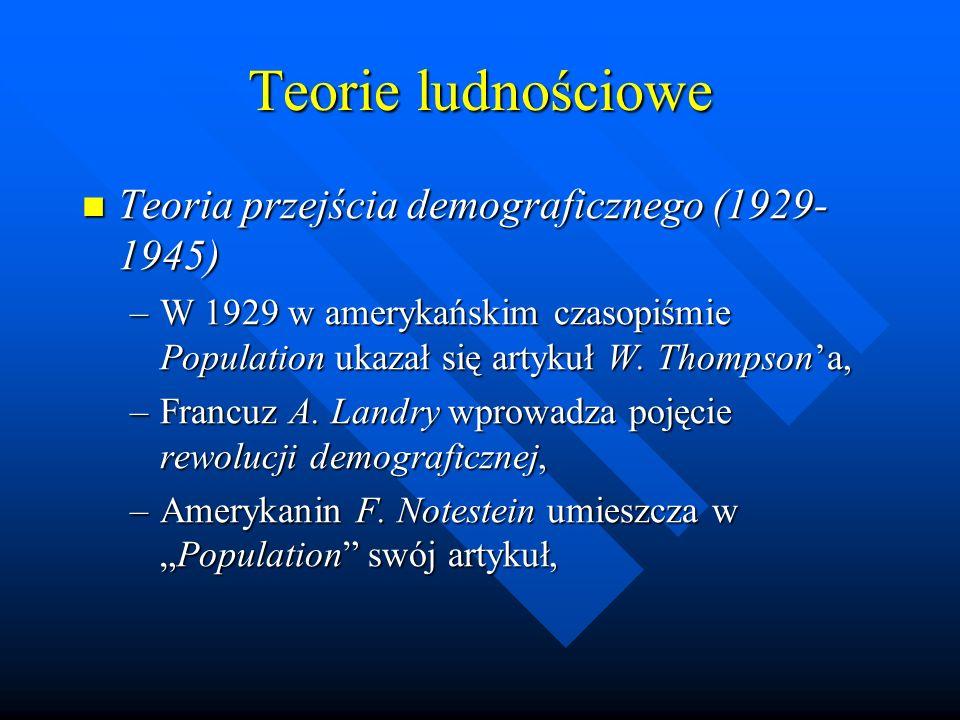 Teorie ludnościowe Teoria przejścia demograficznego (1929- 1945) Teoria przejścia demograficznego (1929- 1945) –W 1929 w amerykańskim czasopiśmie Population ukazał się artykuł W.