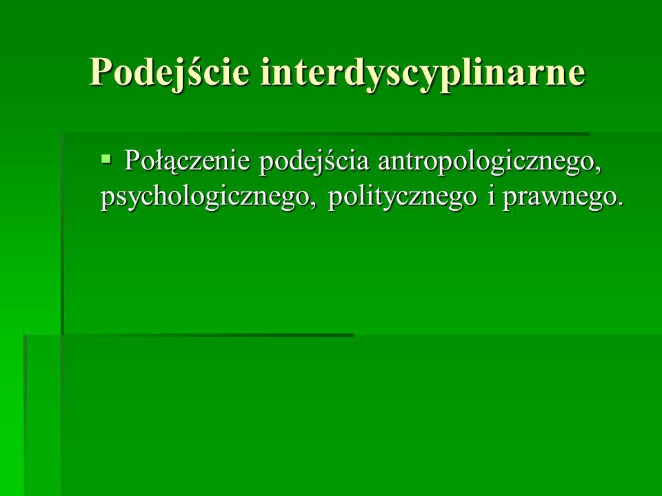 Podejście interdyscyplinarne Połączenie podejścia antropologicznego, psychologicznego, politycznego i prawnego. Połączenie podejścia antropologicznego