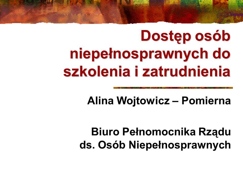 Dostęp osób niepełnosprawnych do szkolenia i zatrudnienia Alina Wojtowicz – Pomierna Biuro Pełnomocnika Rządu ds. Osób Niepełnosprawnych