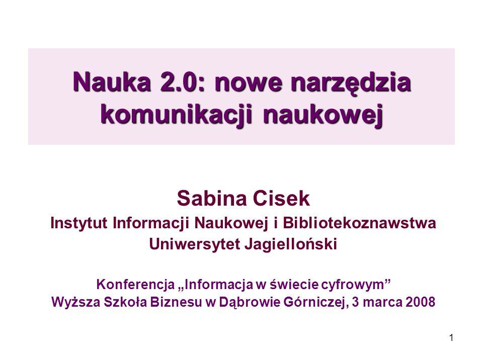 1 Nauka 2.0: nowe narzędzia komunikacji naukowej Sabina Cisek Instytut Informacji Naukowej i Bibliotekoznawstwa Uniwersytet Jagielloński Konferencja I