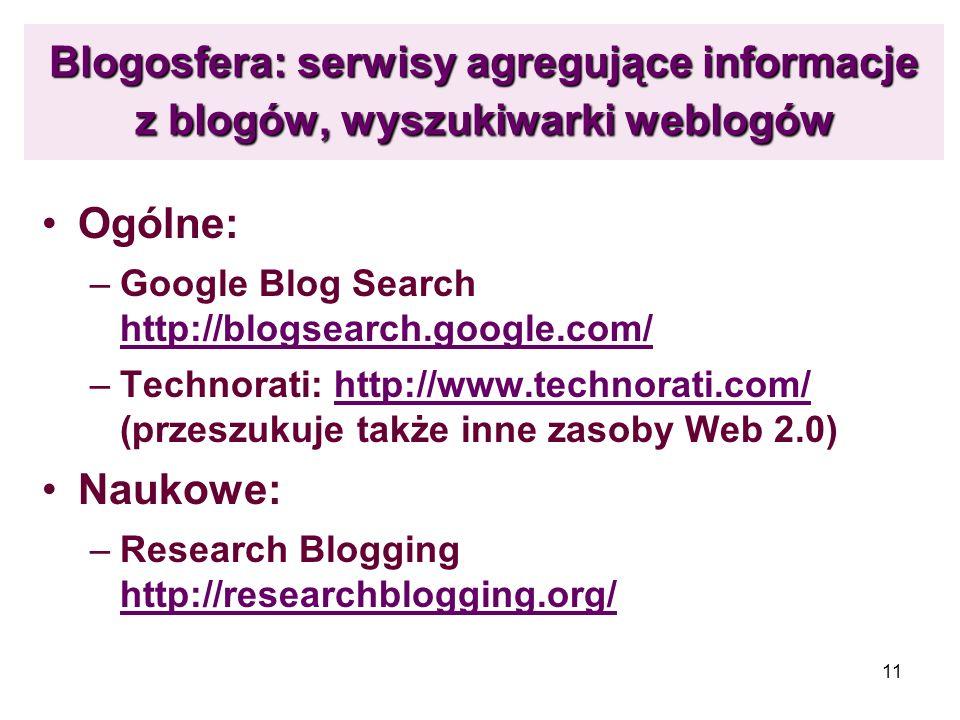 11 Blogosfera: serwisy agregujące informacje z blogów, wyszukiwarki weblogów Ogólne: –Google Blog Search http://blogsearch.google.com/ http://blogsear