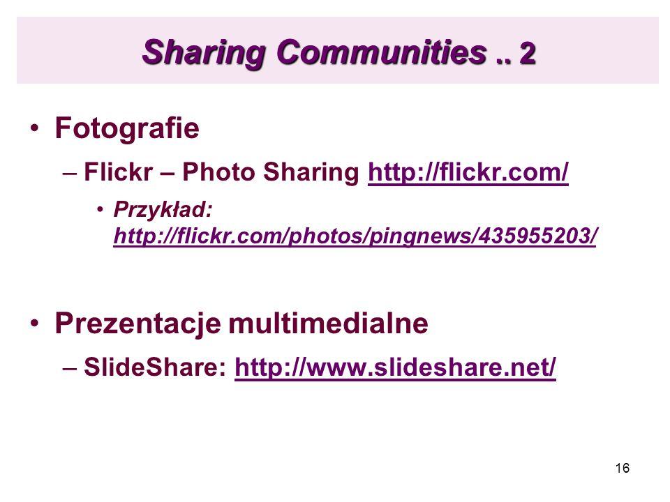 16 Sharing Communities.. 2 Fotografie –Flickr – Photo Sharing http://flickr.com/http://flickr.com/ Przykład: http://flickr.com/photos/pingnews/4359552