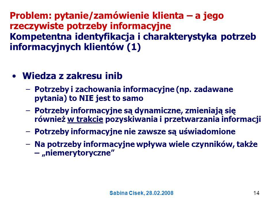 Sabina Cisek, 28.02.200815 Problem: pytanie/zamówienie klienta – a jego rzeczywiste potrzeby informacyjne Kompetentna identyfikacja i charakterystyka potrzeb informacyjnych klientów (2) Doświadczenia praktyków [zob.