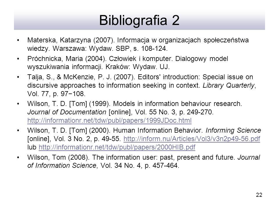 22 Bibliografia 2 Materska, Katarzyna (2007). Informacja w organizacjach społeczeństwa wiedzy. Warszawa: Wydaw. SBP, s. 108-124. Próchnicka, Maria (20