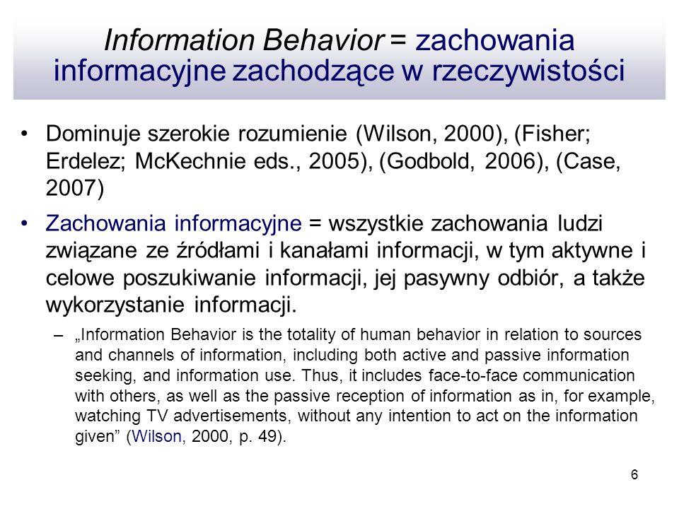 6 Information Behavior = zachowania informacyjne zachodzące w rzeczywistości Dominuje szerokie rozumienie (Wilson, 2000), (Fisher; Erdelez; McKechnie