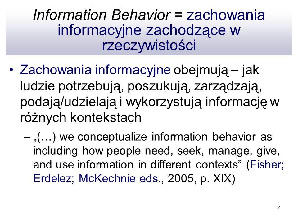 7 Information Behavior = zachowania informacyjne zachodzące w rzeczywistości Zachowania informacyjne obejmują – jak ludzie potrzebują, poszukują, zarz