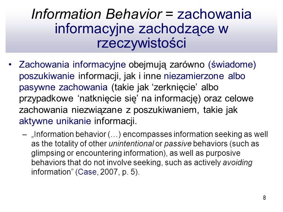 8 Information Behavior = zachowania informacyjne zachodzące w rzeczywistości Zachowania informacyjne obejmują zarówno (świadome) poszukiwanie informac