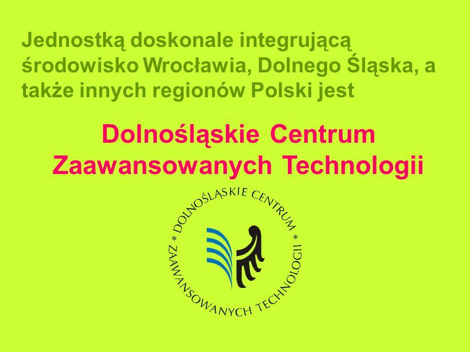 Jednostką doskonale integrującą środowisko Wrocławia, Dolnego Śląska, a także innych regionów Polski jest Dolnośląskie Centrum Zaawansowanych Technolo