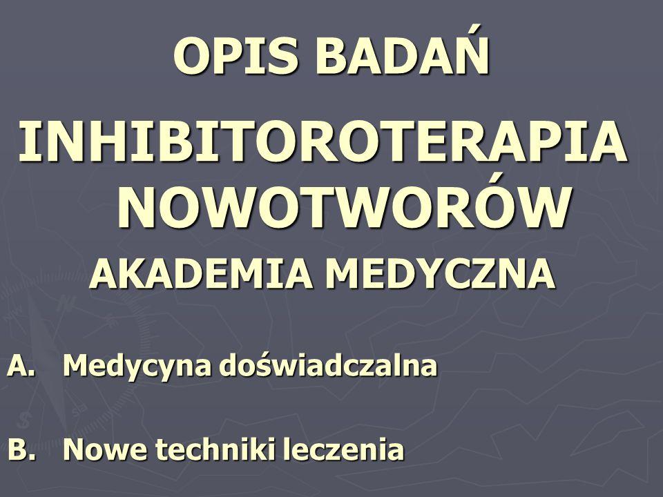 OPIS BADAŃ INHIBITOROTERAPIA NOWOTWORÓW AKADEMIA MEDYCZNA A. Medycyna doświadczalna B. Nowe techniki leczenia