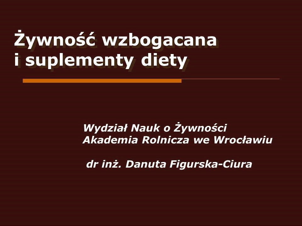 Żywność wzbogacana i suplementy diety Wydział Nauk o Żywności Akademia Rolnicza we Wrocławiu dr inż. Danuta Figurska-Ciura