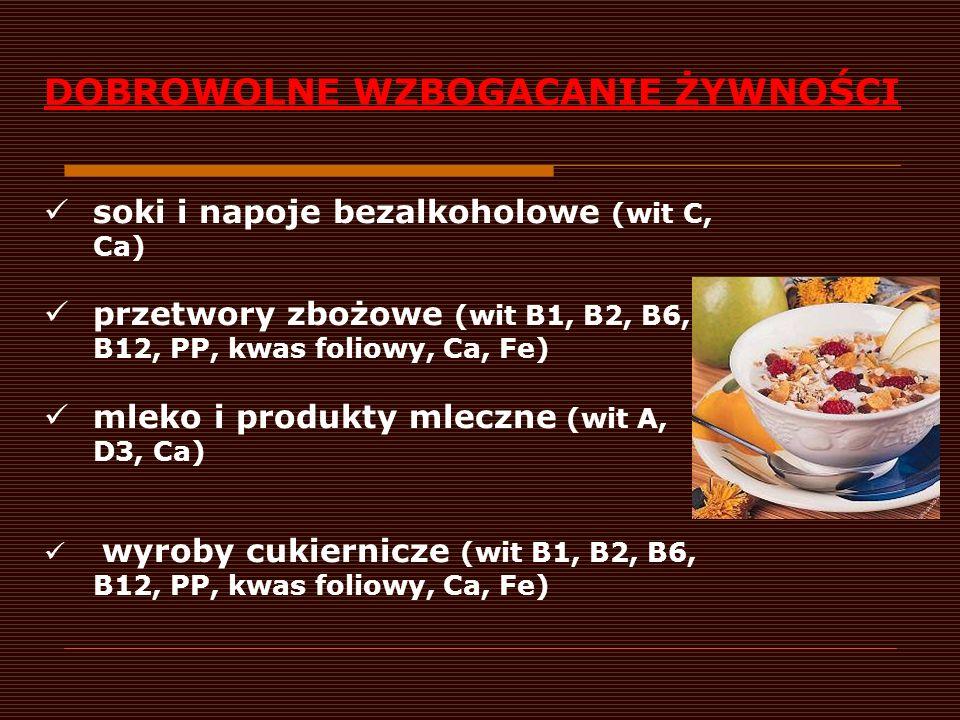 DOBROWOLNE WZBOGACANIE ŻYWNOŚCI soki i napoje bezalkoholowe (wit C, Ca) przetwory zbożowe (wit B1, B2, B6, B12, PP, kwas foliowy, Ca, Fe) mleko i prod
