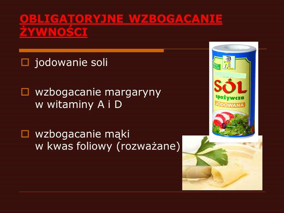 DOBROWOLNE WZBOGACANIE ŻYWNOŚCI soki i napoje bezalkoholowe (wit C, Ca) przetwory zbożowe (wit B1, B2, B6, B12, PP, kwas foliowy, Ca, Fe) mleko i produkty mleczne (wit A, D3, Ca) wyroby cukiernicze (wit B1, B2, B6, B12, PP, kwas foliowy, Ca, Fe)