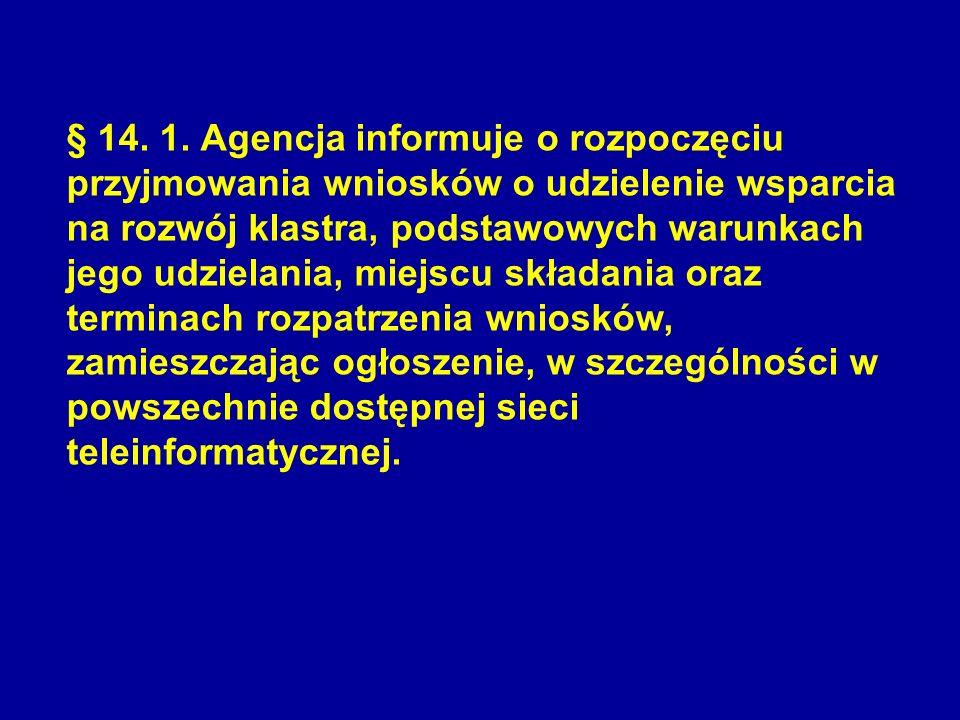 § 14. 1. Agencja informuje o rozpoczęciu przyjmowania wniosków o udzielenie wsparcia na rozwój klastra, podstawowych warunkach jego udzielania, miejsc
