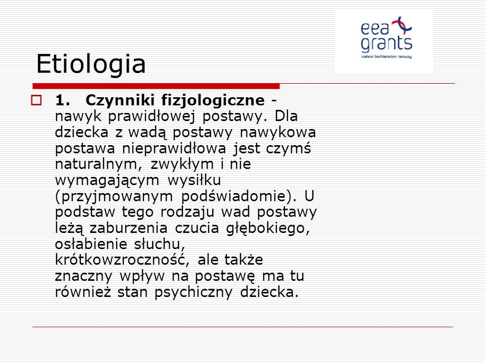 Etiologia 1. Czynniki fizjologiczne - nawyk prawidłowej postawy. Dla dziecka z wadą postawy nawykowa postawa nieprawidłowa jest czymś naturalnym, zwyk