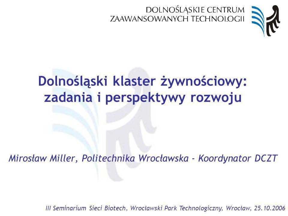III Seminarium Sieci Biotech, Wrocławski Park Technologiczny, Wrocław, 25.10.2006 Dolnośląski klaster żywnościowy: zadania i perspektywy rozwoju Mirosław Miller, Politechnika Wrocławska - Koordynator DCZT