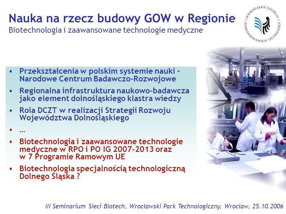 III Seminarium Sieci Biotech, Wrocławski Park Technologiczny, Wrocław, 25.10.2006 Program Operacyjny Innowacyjna Gospodarka (PO IG) 2007-2013, budżet 7 mld EUR Cele: Włączenie polskiej nauki do Europejskiej Przestrzeni Badawcza (ERA) Rola nauki w rozwoju Regionów i Kraju – integracja sektorów nauki i gospodarki Wsparcie finansowe: Priorytet 1: Zintegrowana infrastruktura naukowo-badawcza (1,4 mld EUR) Priorytet 2: Strategiczne programy badawczo-rozwojowe (1,4 mld EUR)