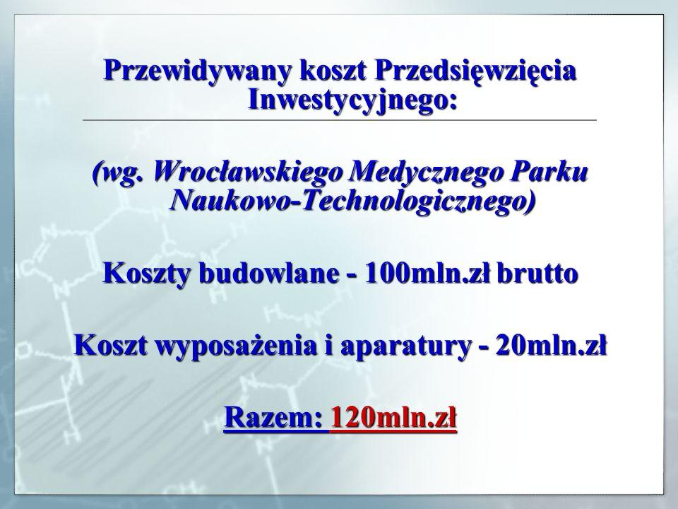 Przewidywany koszt Przedsięwzięcia Inwestycyjnego: (wg. Wrocławskiego Medycznego Parku Naukowo-Technologicznego) Koszty budowlane - 100mln.zł brutto K