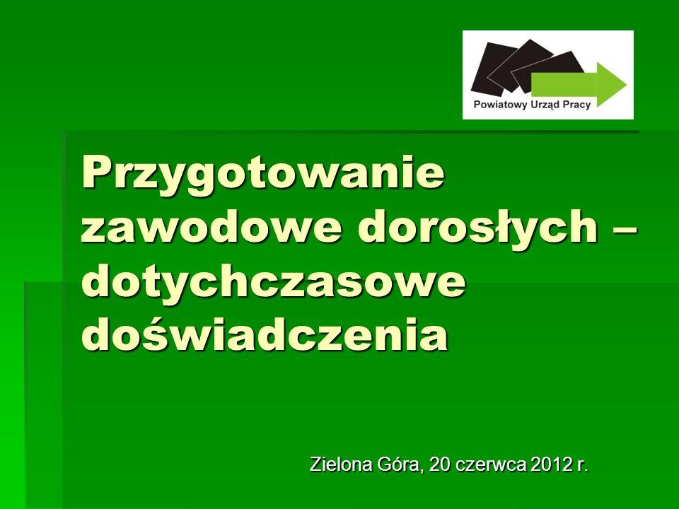 Przygotowanie zawodowe dorosłych – dotychczasowe doświadczenia Zielona Góra, 20 czerwca 2012 r.