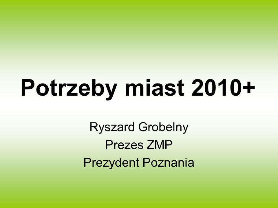 Potrzeby miast 2010+ Ryszard Grobelny Prezes ZMP Prezydent Poznania