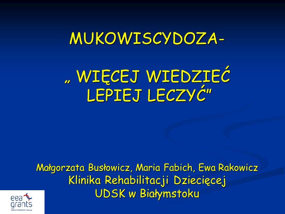 MUKOWISCYDOZA- WIĘCEJ WIEDZIEĆ LEPIEJ LECZYĆ Małgorzata Busłowicz, Maria Fabich, Ewa Rakowicz Klinika Rehabilitacji Dziecięcej UDSK w Białymstoku