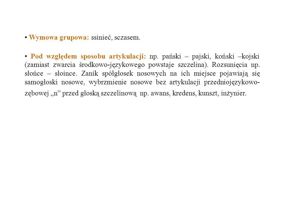 Wymowa grupowa: ssinieć, sczasem. Pod względem sposobu artykulacji: np. pański – pajski, koński –kojski (zamiast zwarcia środkowo-językowego powstaje