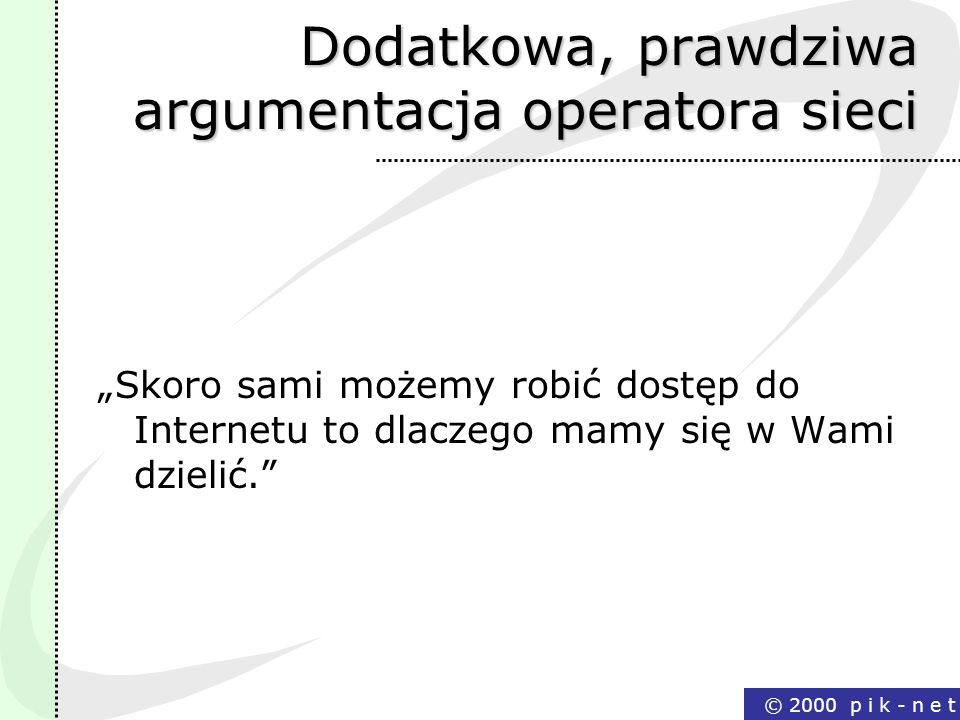 © 2000 p i k - n e t Dodatkowa, prawdziwa argumentacja operatora sieci Skoro sami możemy robić dostęp do Internetu to dlaczego mamy się w Wami dzielić