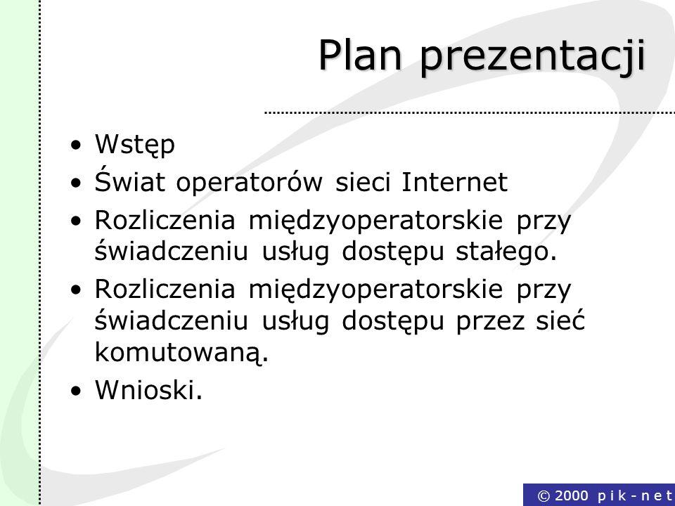 © 2000 p i k - n e t Plan prezentacji Wstęp Świat operatorów sieci Internet Rozliczenia międzyoperatorskie przy świadczeniu usług dostępu stałego. Roz