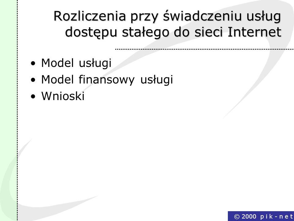 © 2000 p i k - n e t Rozliczenia przy świadczeniu usług dostępu stałego do sieci Internet Model usługi Model finansowy usługi Wnioski