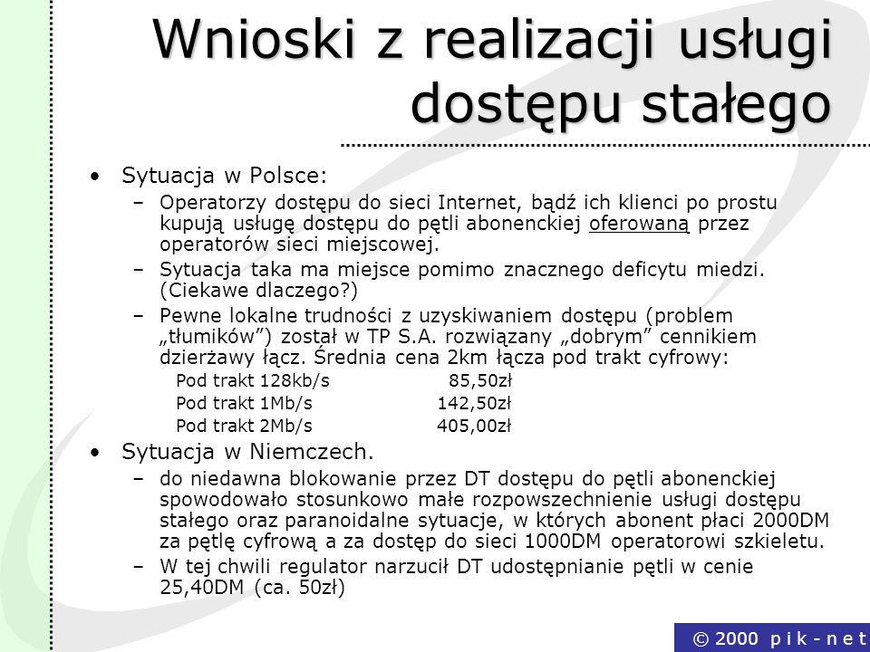 © 2000 p i k - n e t Wnioski z realizacji usługi dostępu stałego Sytuacja w Polsce: –Operatorzy dostępu do sieci Internet, bądź ich klienci po prostu