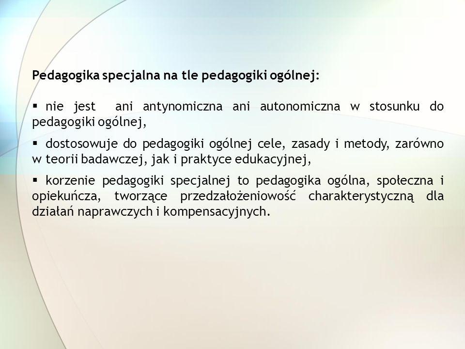 Pedagogika specjalna na tle pedagogiki ogólnej: nie jest ani antynomiczna ani autonomiczna w stosunku do pedagogiki ogólnej, dostosowuje do pedagogiki