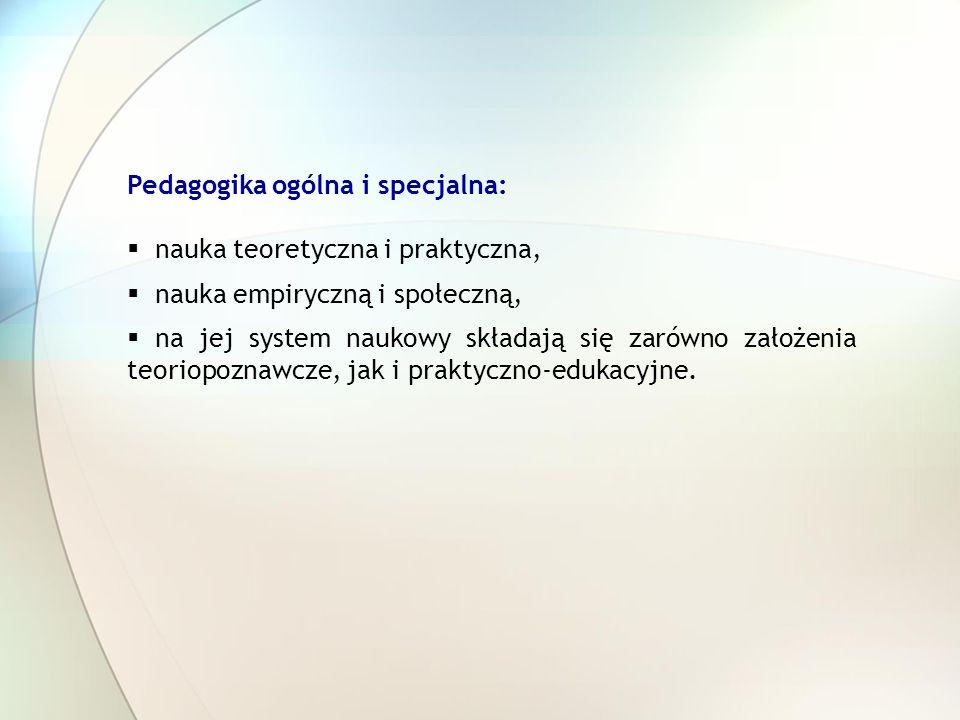 Pedagogika ogólna i specjalna: nauka teoretyczna i praktyczna, nauka empiryczną i społeczną, na jej system naukowy składają się zarówno założenia teor