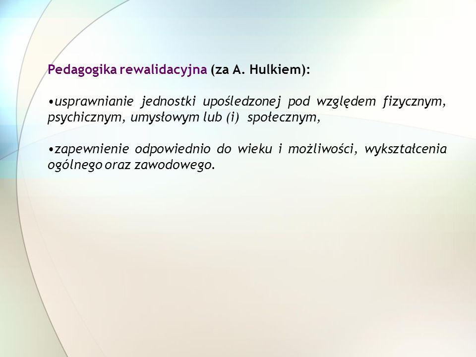 Pedagogika rewalidacyjna (za A. Hulkiem): usprawnianie jednostki upośledzonej pod względem fizycznym, psychicznym, umysłowym lub (i) społecznym, zapew
