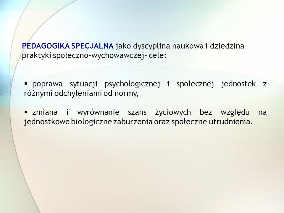 PEDAGOGIKA SPECJALNA jako dyscyplina naukowa i dziedzina praktyki społeczno-wychowawczej- cele: poprawa sytuacji psychologicznej i społecznej jednoste