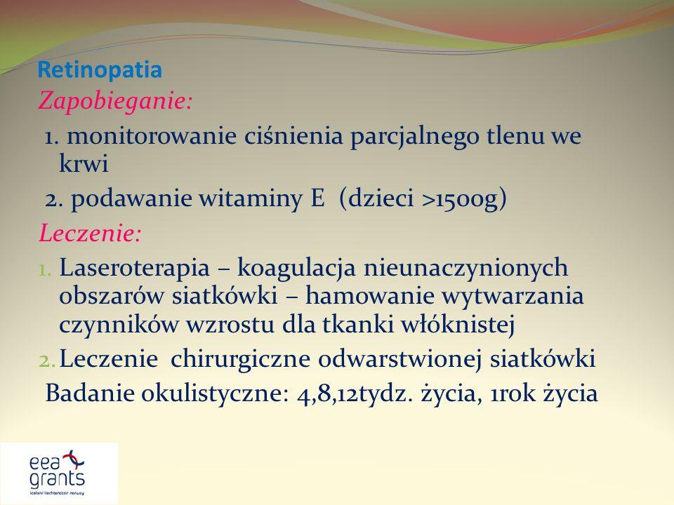 Retinopatia Zapobieganie: 1. monitorowanie ciśnienia parcjalnego tlenu we krwi 2. podawanie witaminy E (dzieci >1500g) Leczenie: 1. Laseroterapia – ko