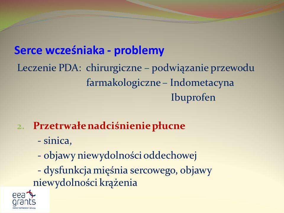 Serce wcześniaka - problemy Leczenie PDA: chirurgiczne – podwiązanie przewodu farmakologiczne – Indometacyna Ibuprofen 2. Przetrwałe nadciśnienie płuc