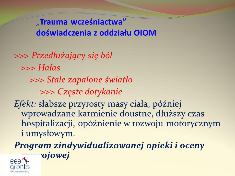 Trauma wcześniactwa doświadczenia z oddziału OIOM >>> Przedłużający się ból >>> Hałas >>> Stale zapalone światło >>> Częste dotykanie Efekt: słabsze p