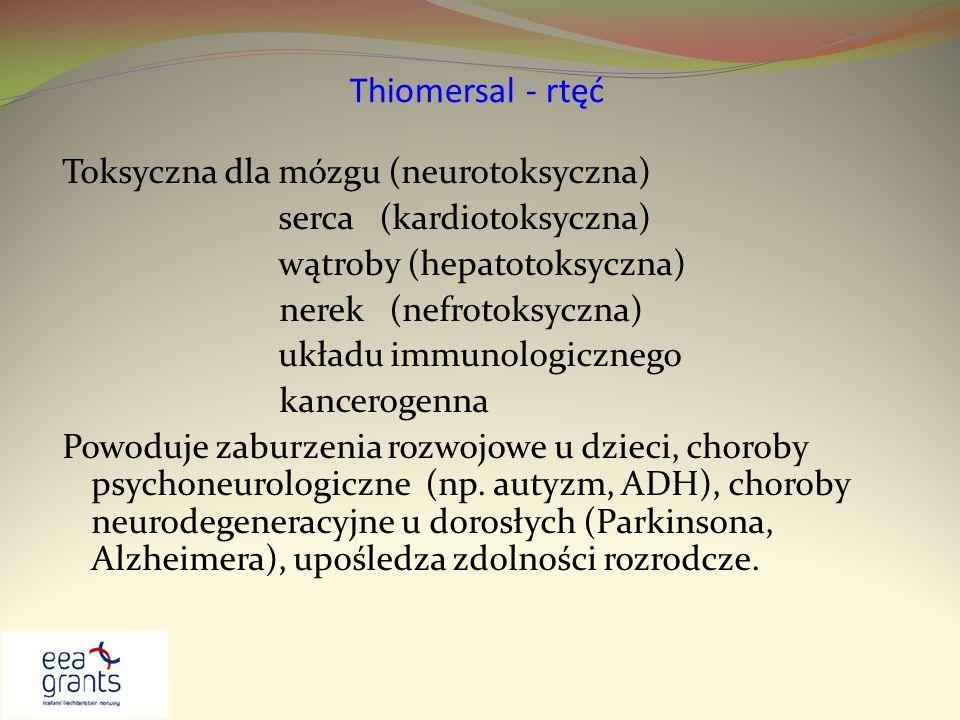 Thiomersal - rtęć Toksyczna dla mózgu (neurotoksyczna) serca (kardiotoksyczna) wątroby (hepatotoksyczna) nerek (nefrotoksyczna) układu immunologiczneg