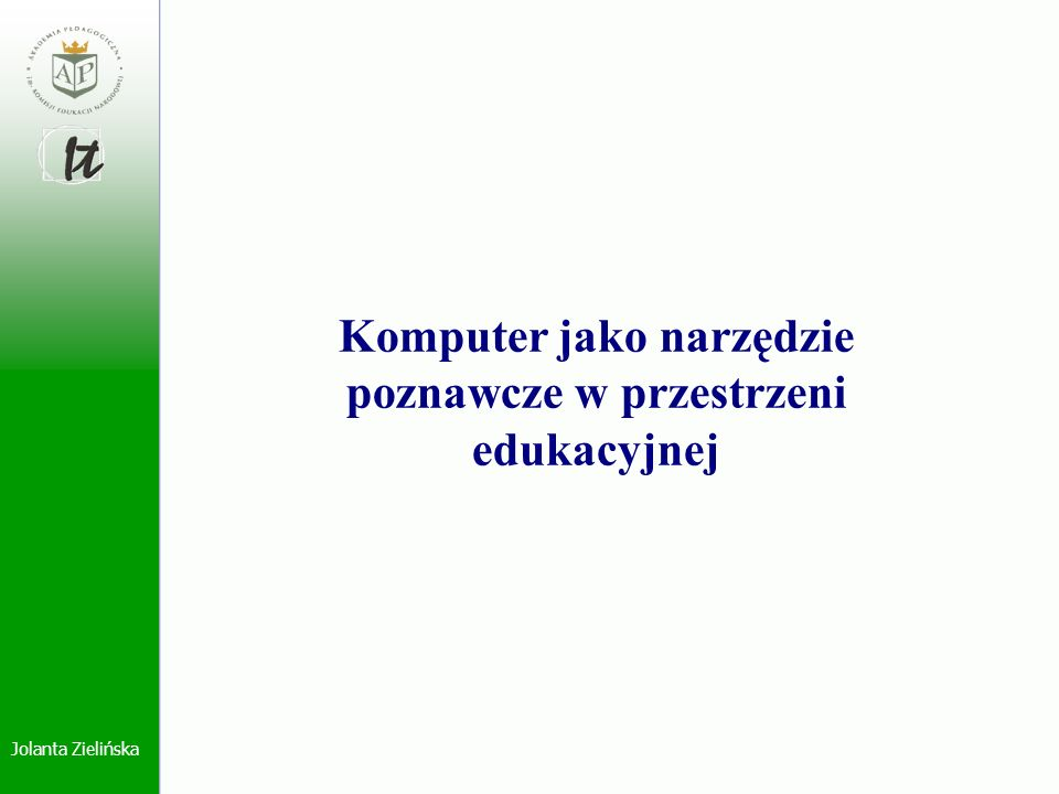 Jolanta Zielińska Stwierdzenie ogólne: Rozwój informacji, w sensie jej ilości, jakości i dostępności oraz powszechna komputeryzacja życia spowodowały, że proces edukacyjny zwłaszcza w wymiarze metodologicznym uległ transformacji.