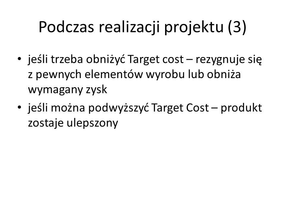 Podczas realizacji projektu (3) jeśli trzeba obniżyć Target cost – rezygnuje się z pewnych elementów wyrobu lub obniża wymagany zysk jeśli można podwy