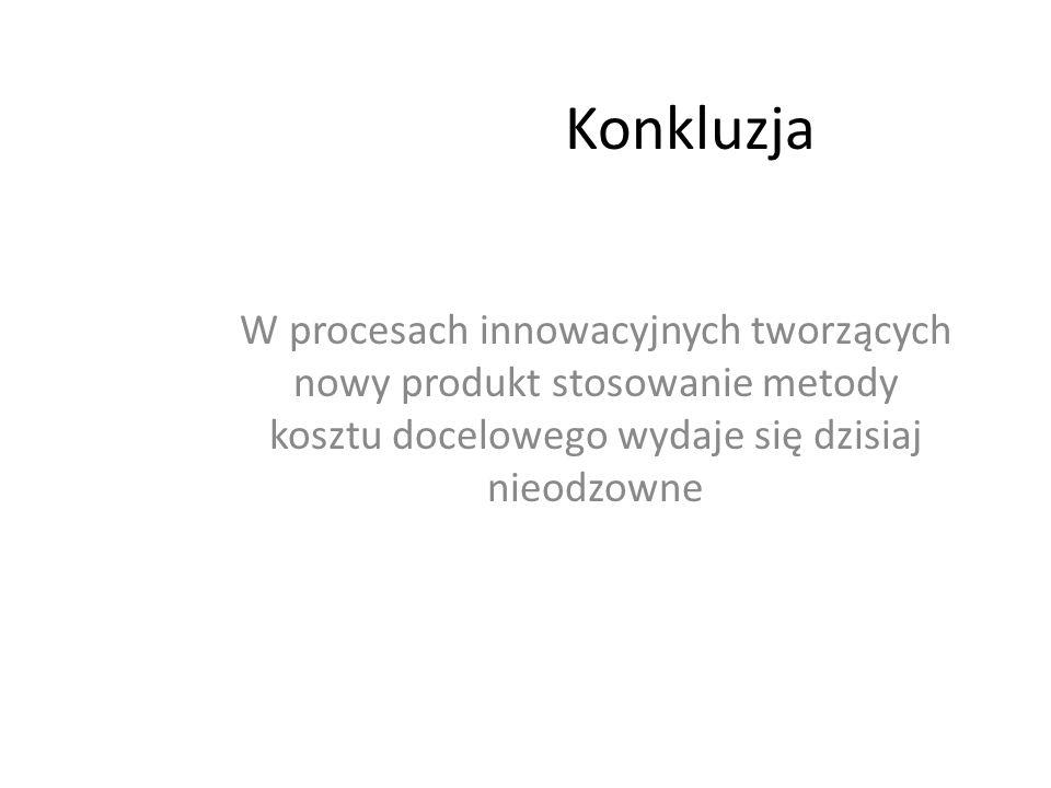 Konkluzja W procesach innowacyjnych tworzących nowy produkt stosowanie metody kosztu docelowego wydaje się dzisiaj nieodzowne