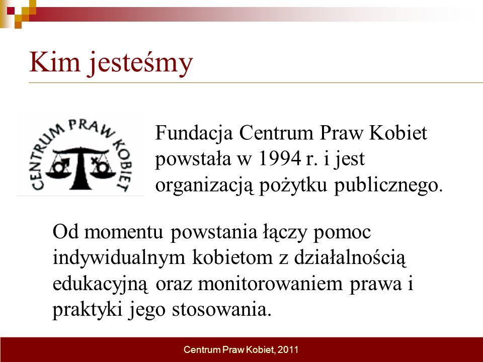 Kim jesteśmy Fundacja Centrum Praw Kobiet powstała w 1994 r. i jest organizacją pożytku publicznego. Centrum Praw Kobiet, 2011 Od momentu powstania łą