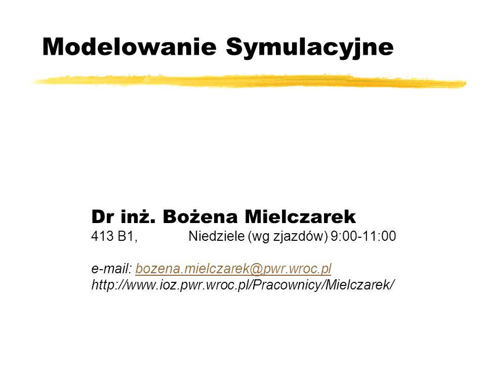 Modelowanie Symulacyjne Dr inż. Bożena Mielczarek 413 B1, Niedziele (wg zjazdów) 9:00-11:00 e-mail: bozena.mielczarek@pwr.wroc.plbozena.mielczarek@pwr