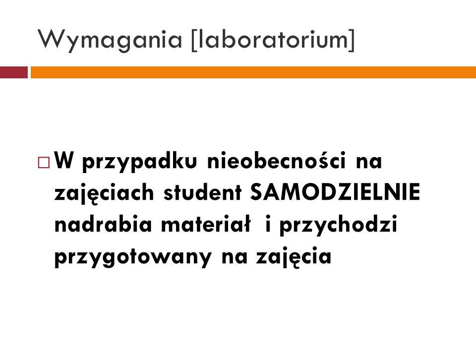 Wymagania [laboratorium] W przypadku nieobecności na zajęciach student SAMODZIELNIE nadrabia materiał i przychodzi przygotowany na zajęcia