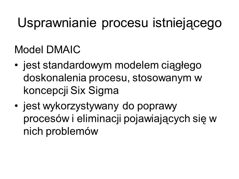 Usprawnianie procesu istniejącego Model DMAIC jest standardowym modelem ciągłego doskonalenia procesu, stosowanym w koncepcji Six Sigma jest wykorzyst