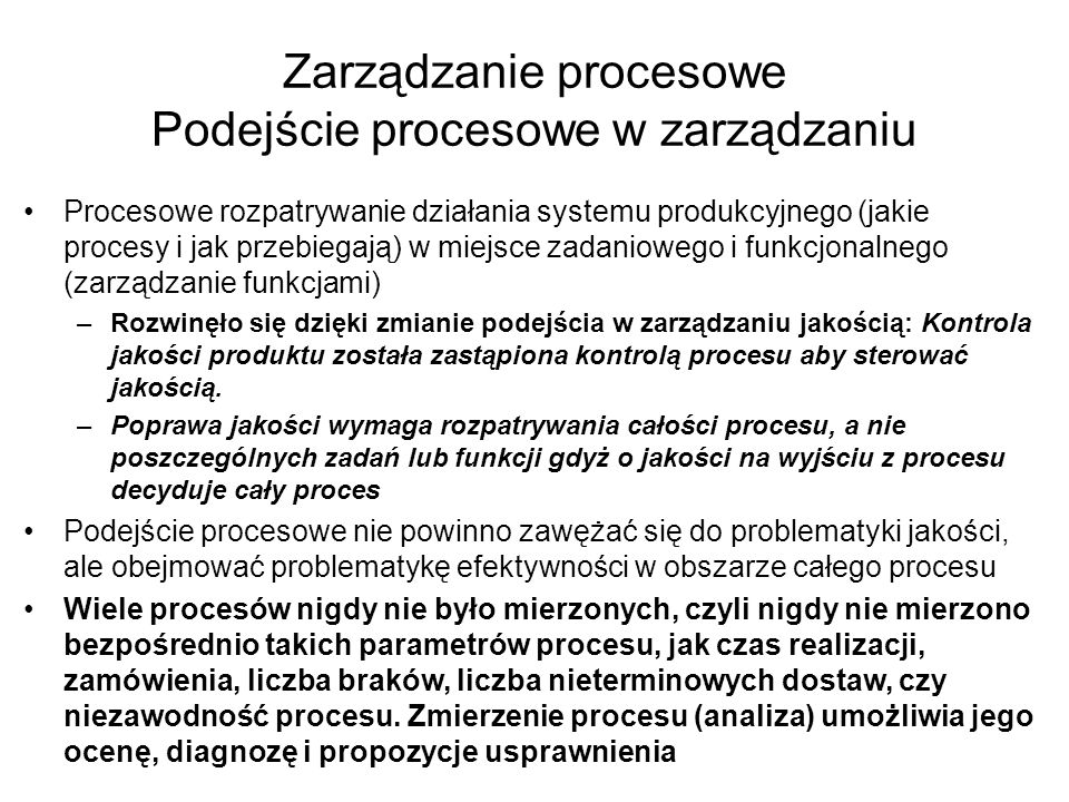 Zarządzanie procesowe Podejście procesowe w zarządzaniu Procesowe rozpatrywanie działania systemu produkcyjnego (jakie procesy i jak przebiegają) w mi