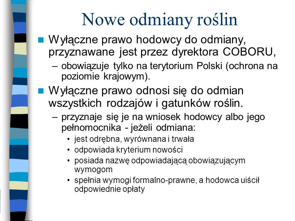 Nowe odmiany roślin Wyłączne prawo hodowcy do odmiany, przyznawane jest przez dyrektora COBORU, –obowiązuje tylko na terytorium Polski (ochrona na poz