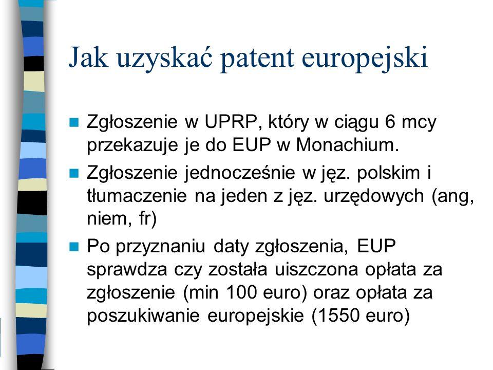 Jak uzyskać patent europejski Zgłoszenie w UPRP, który w ciągu 6 mcy przekazuje je do EUP w Monachium. Zgłoszenie jednocześnie w jęz. polskim i tłumac